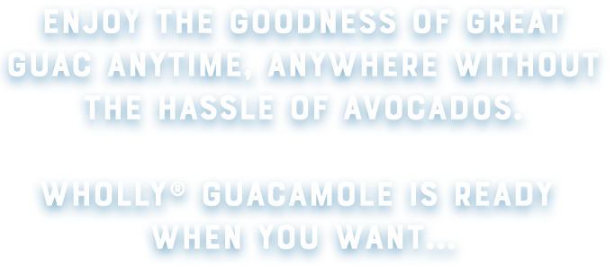 Enjoy the goodness of great guac anytime, anywhere withnout the hassle of avocados. Wholly Guacamole is ready when you want...